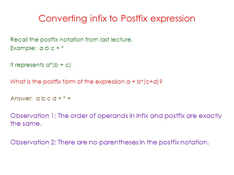 Converting infix to Postfix expression Recall the postfix notation from last lecture.