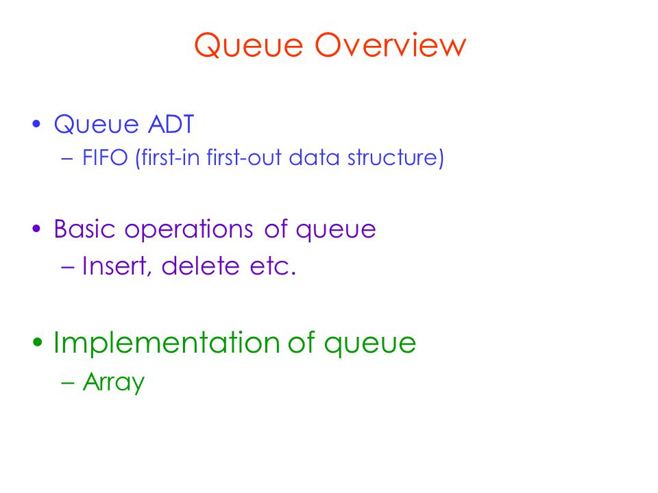 Queue Overview Queue ADT –FIFO (first-in first-out data structure) Basic operations of queue –Insert, delete etc.