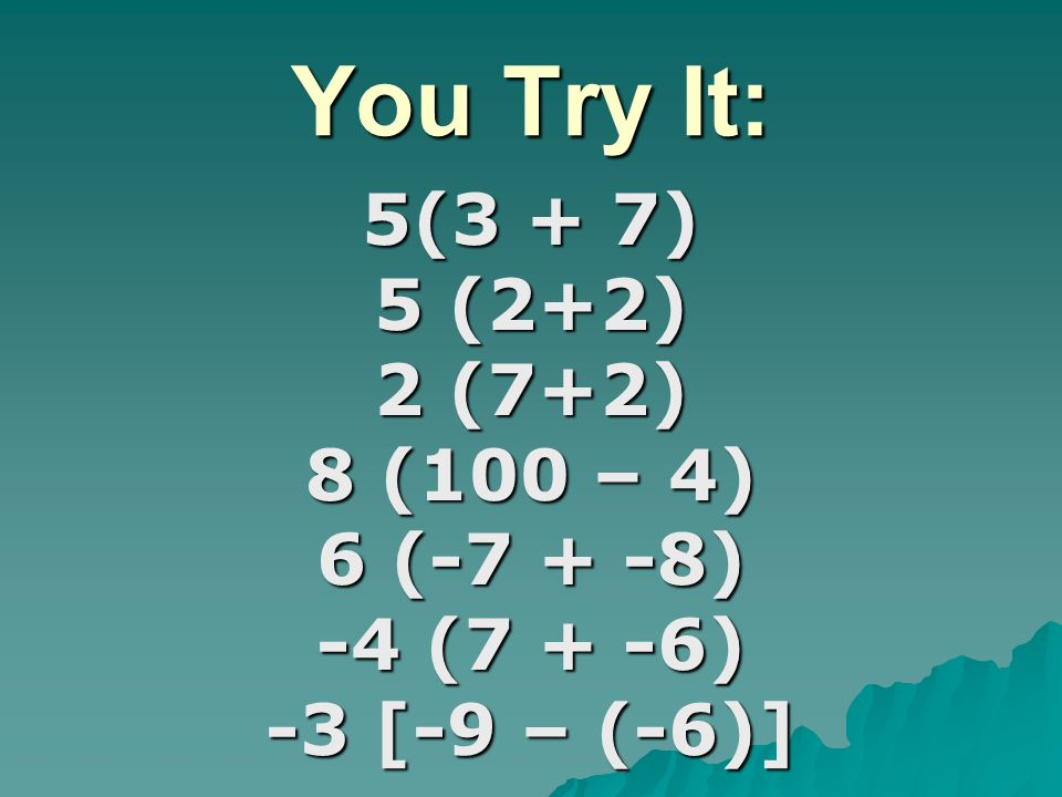You Try It: 5(3 + 7) 5 (2+2) 2 (7+2) 8 (100 – 4) 6 (-7 + -8) -4 (7 + -6) -3 [-9 – (-6)]