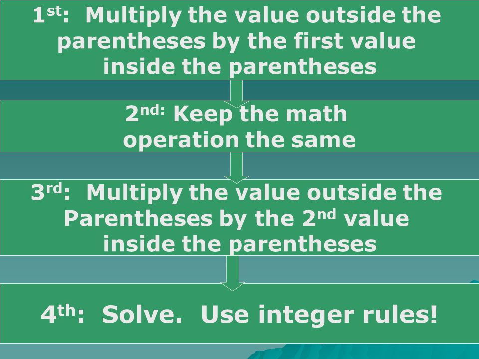 1 st : Multiply the value outside the parentheses by the first value inside the parentheses 2 nd: Keep the math operation the same 3 rd : Multiply the