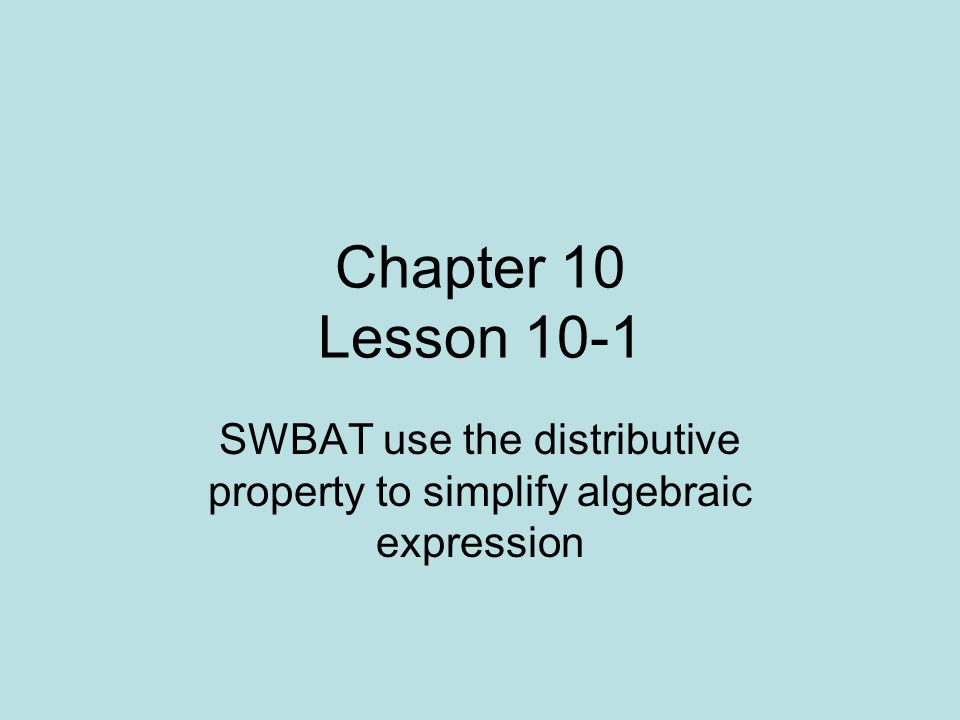Chapter 10 Lesson 10-1 SWBAT use the distributive property to simplify algebraic expression