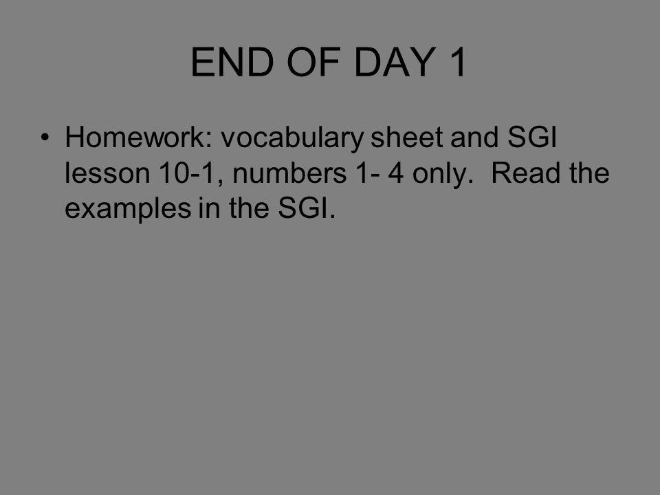 END OF DAY 1 Homework: vocabulary sheet and SGI lesson 10-1, numbers 1- 4 only.