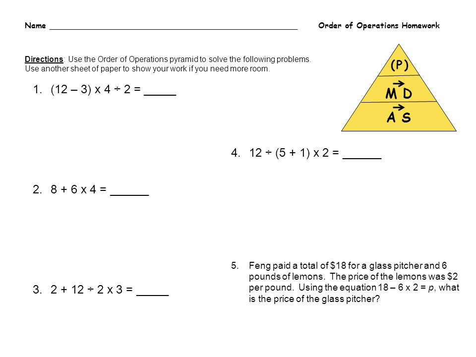Name __________________________________________________ Order of Operations Homework A S ( P ) M D Directions: Use the Order of Operations pyramid to