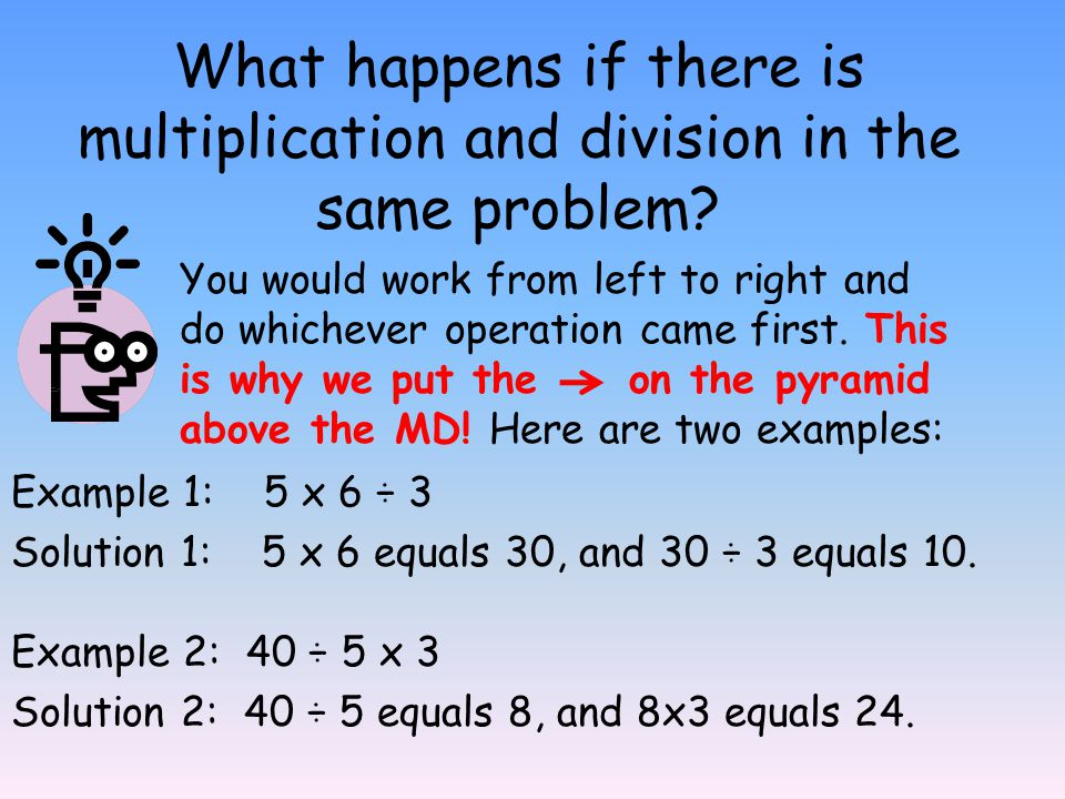 What happens if there is multiplication and division in the same problem? Example 1: 5 x 6 ÷ 3 Solution 1: 5 x 6 equals 30, and 30 ÷ 3 equals 10. You