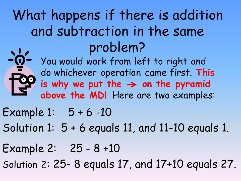 What happens if there is addition and subtraction in the same problem? Example 1: 5 + 6 -10 Solution 1: 5 + 6 equals 11, and 11-10 equals 1. You would