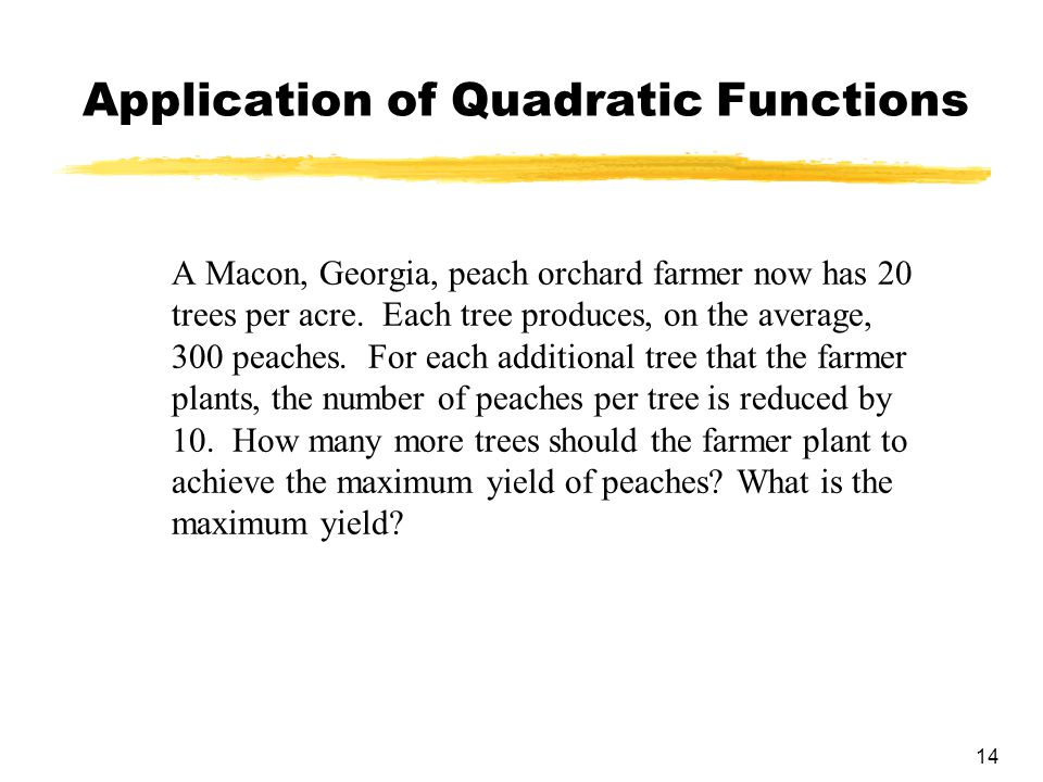 14 Application of Quadratic Functions A Macon, Georgia, peach orchard farmer now has 20 trees per acre.