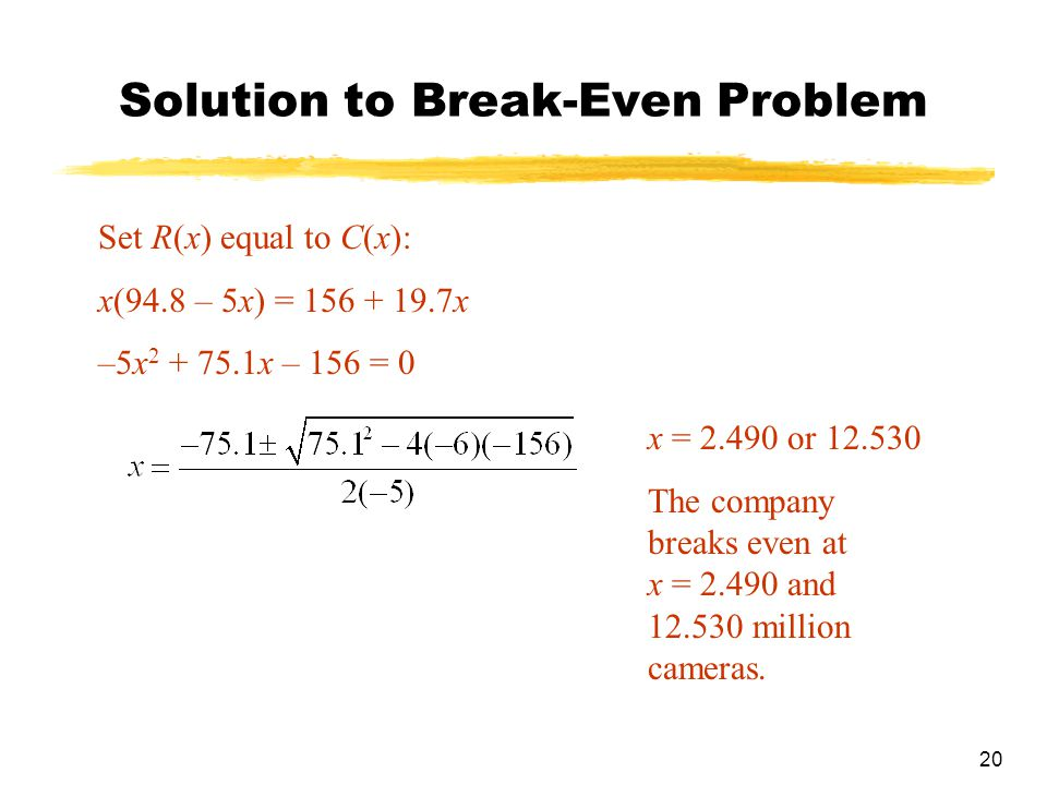 20 Solution to Break-Even Problem Set R(x) equal to C(x): x(94.8 – 5x) = 156 + 19.7x –5x 2 + 75.1x – 156 = 0 x = 2.490 or 12.530 The company breaks even at x = 2.490 and 12.530 million cameras.