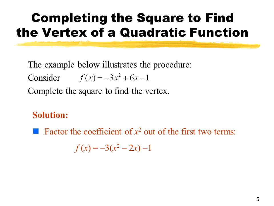 5 Completing the Square to Find the Vertex of a Quadratic Function The example below illustrates the procedure: Consider Complete the square to find the vertex.