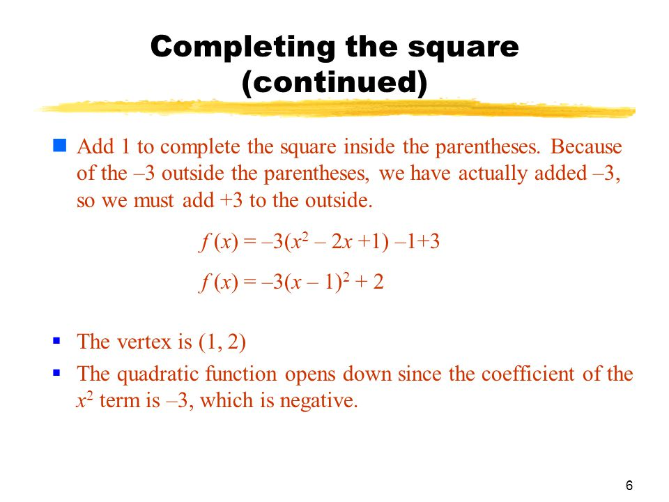 6 Completing the square (continued)  The vertex is (1, 2)  The quadratic function opens down since the coefficient of the x 2 term is –3, which is negative.