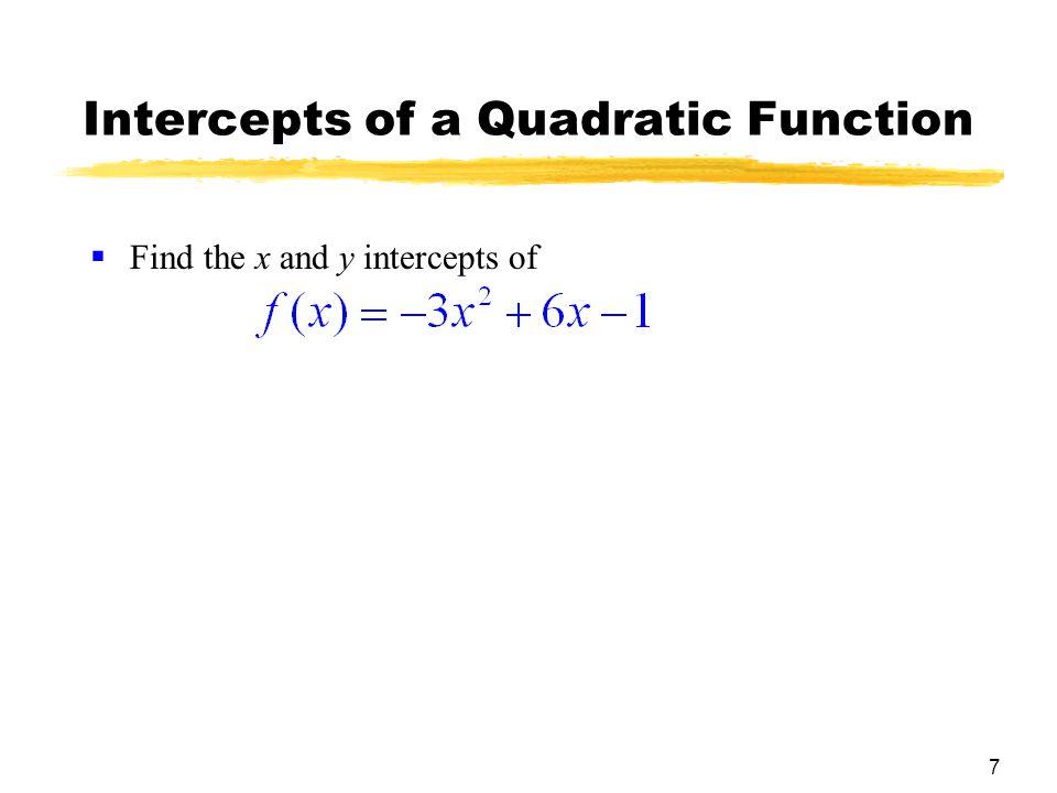 8 Intercepts of a Quadratic Function  Find the x and y intercepts of  x intercepts: Set f (x) = 0:  Use the quadratic formula: x = =