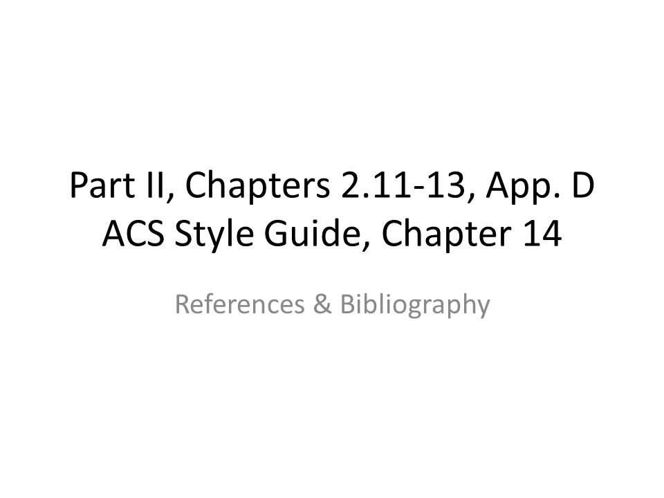 Part II, Chapters 2.11-13, App. D ACS Style Guide, Chapter 14 References & Bibliography