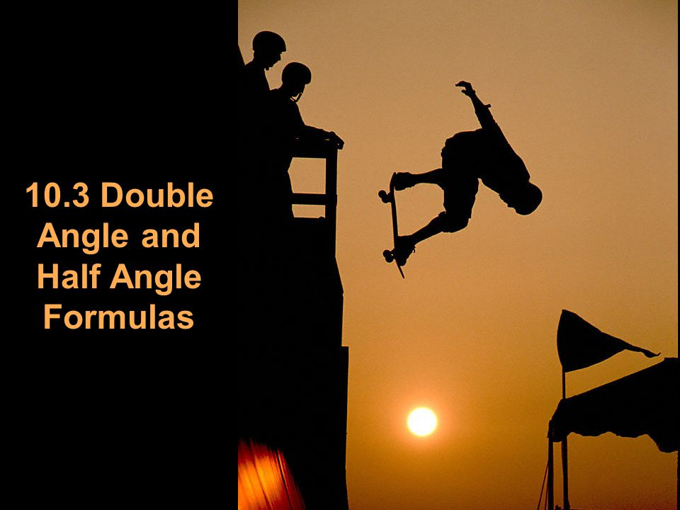 10.3 Double Angle and Half Angle Formulas