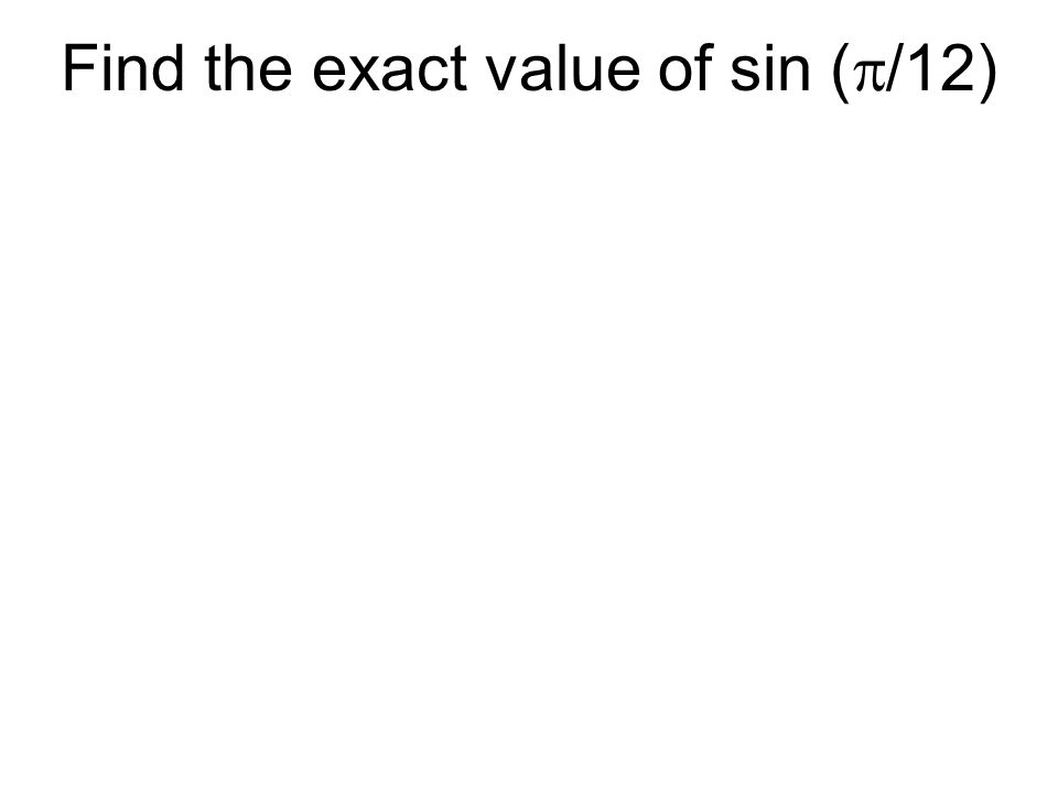 Find the exact value of sin (  /12)