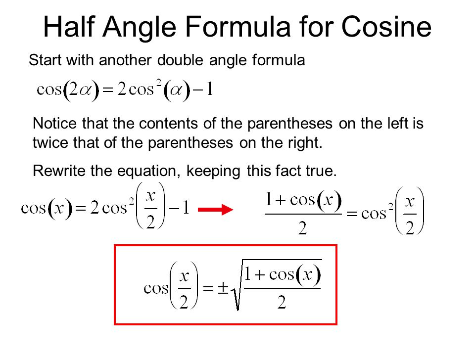 Half Angle Formula for Cosine Start with another double angle formula Notice that the contents of the parentheses on the left is twice that of the par