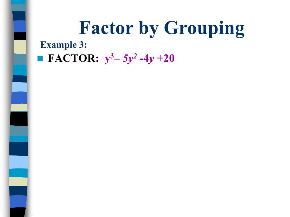 Factor by Grouping Example 3: FACTOR: y 3 – 5y 2 -4y +20