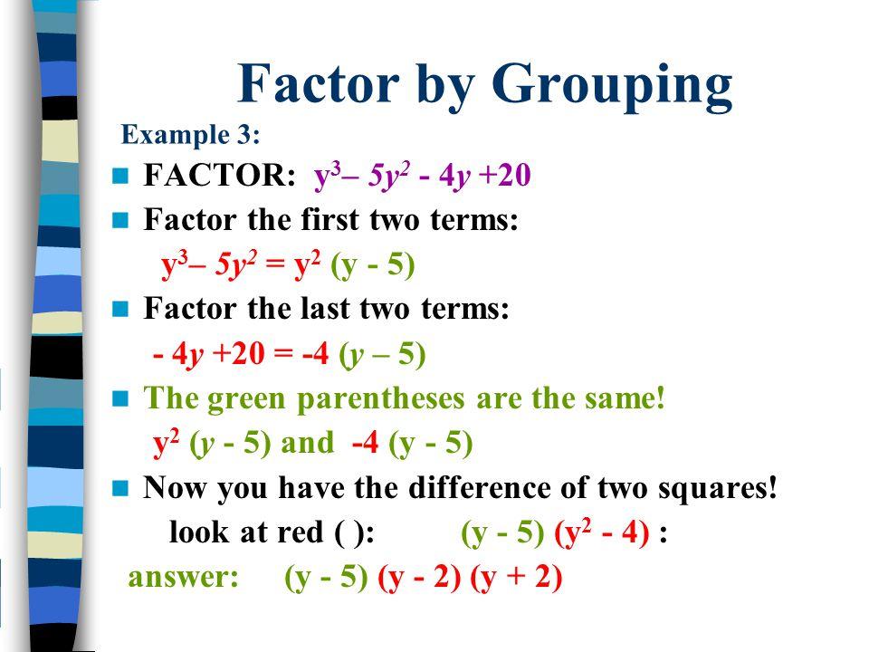 Factor by Grouping Example 3: FACTOR: y 3 – 5y 2 - 4y +20 Factor the first two terms: y 3 – 5y 2 = y 2 (y - 5) Factor the last two terms: - 4y +20 = -