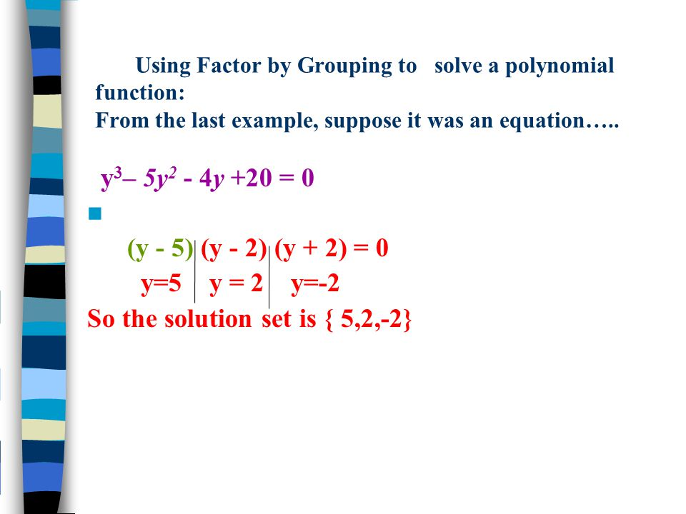 Using Factor by Grouping to solve a polynomial function: From the last example, suppose it was an equation….. y 3 – 5y 2 - 4y +20 = 0 (y - 5) (y - 2)