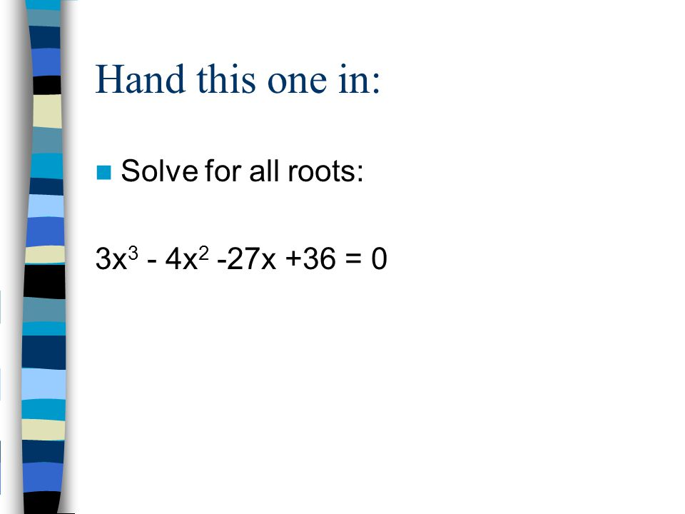 Hand this one in: Solve for all roots: 3x 3 - 4x 2 -27x +36 = 0