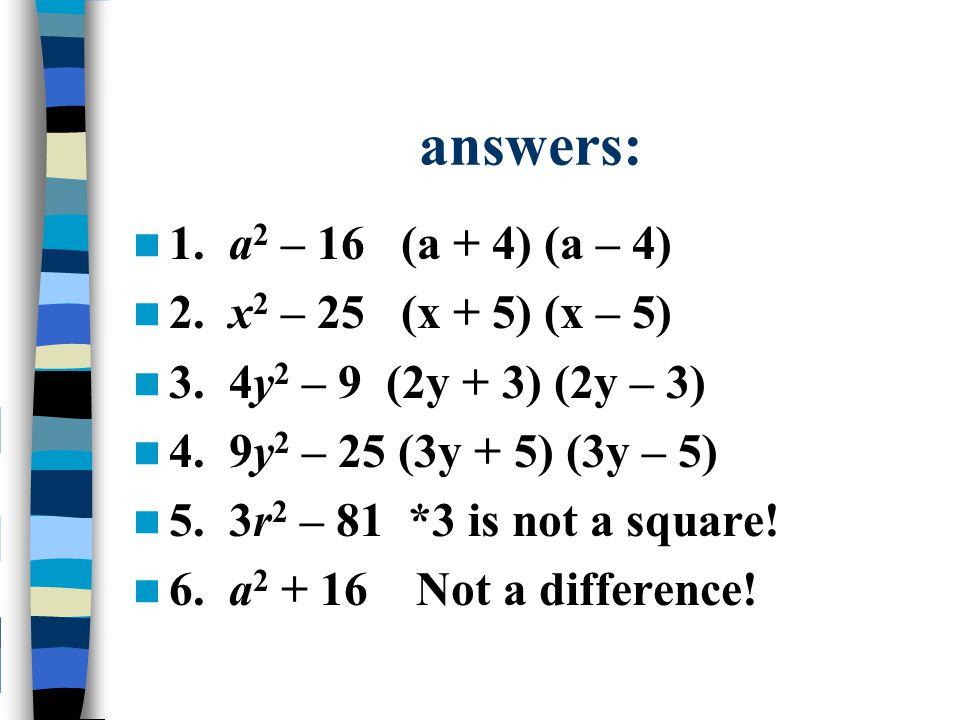 answers: 1. a 2 – 16 (a + 4) (a – 4) 2. x 2 – 25 (x + 5) (x – 5) 3. 4y 2 – 9 (2y + 3) (2y – 3) 4. 9y 2 – 25 (3y + 5) (3y – 5) 5. 3r 2 – 81 *3 is not a