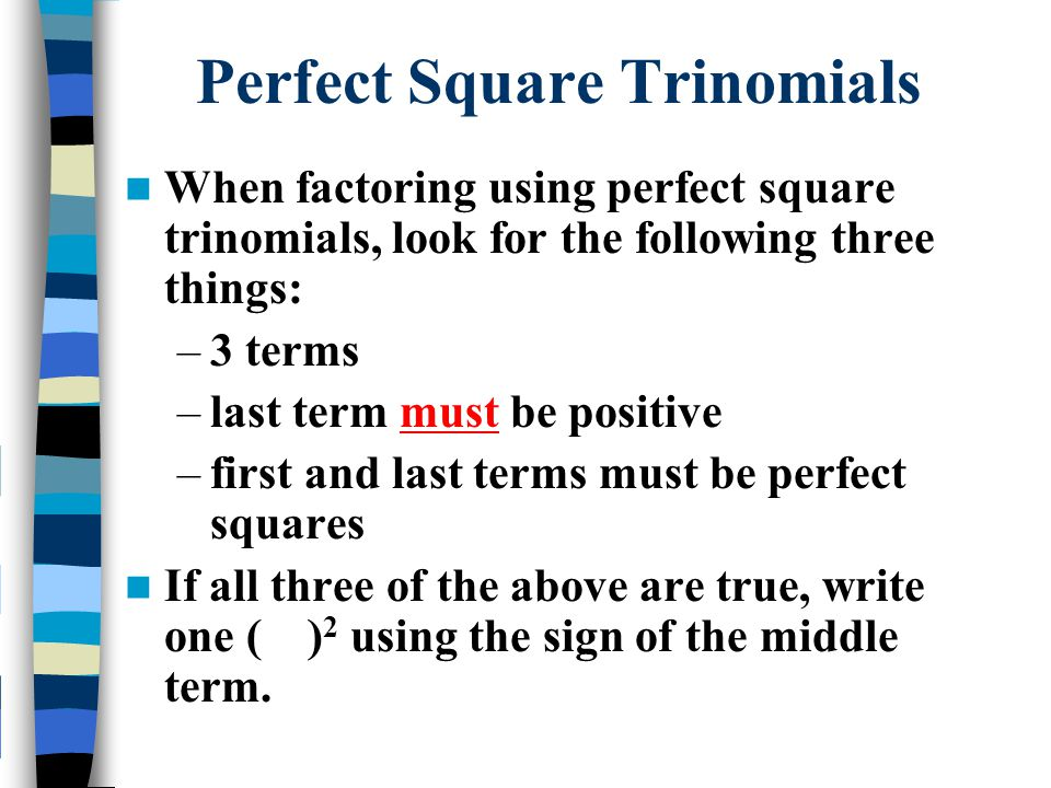 When factoring using perfect square trinomials, look for the following three things: –3 terms –last term must be positive –first and last terms must b