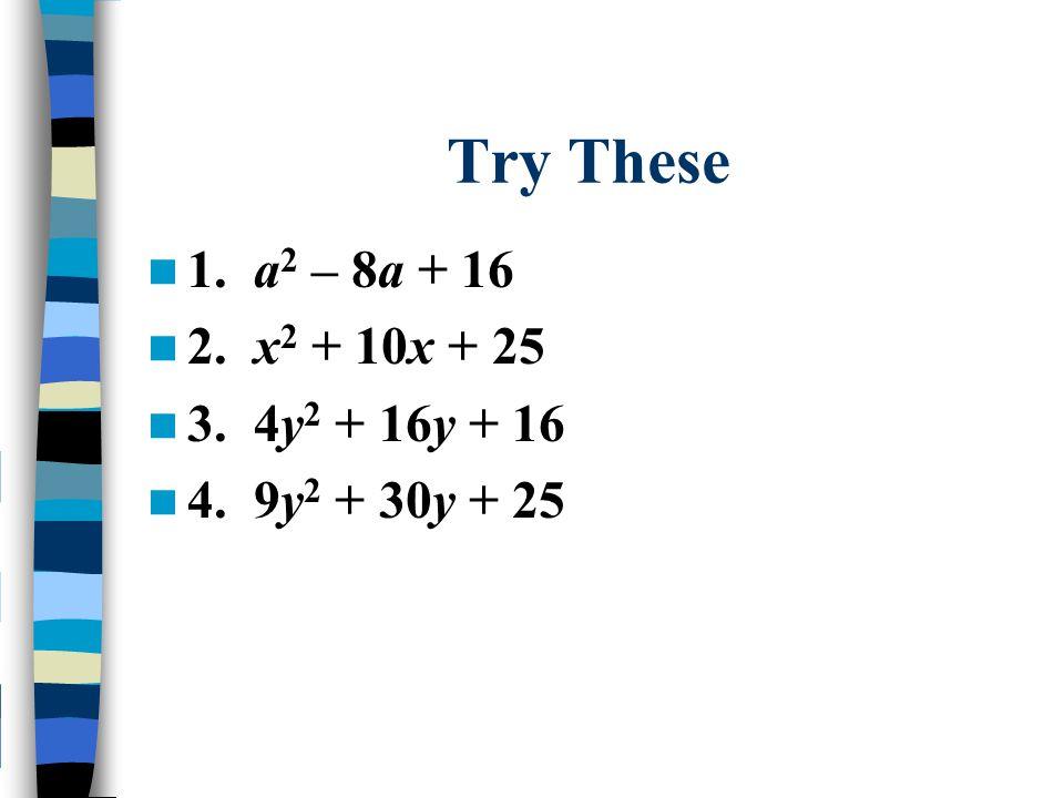 Try These 1. a 2 – 8a + 16 2. x 2 + 10x + 25 3. 4y 2 + 16y + 16 4. 9y 2 + 30y + 25