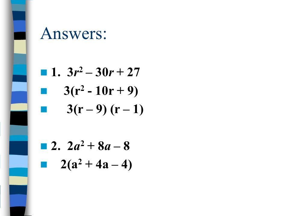 Answers: 1. 3r 2 – 30r + 27 3(r 2 - 10r + 9) 3(r – 9) (r – 1) 2. 2a 2 + 8a – 8 2(a 2 + 4a – 4)