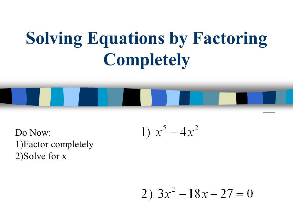 Solving Equations by Factoring Completely Do Now: 1)Factor completely 2)Solve for x