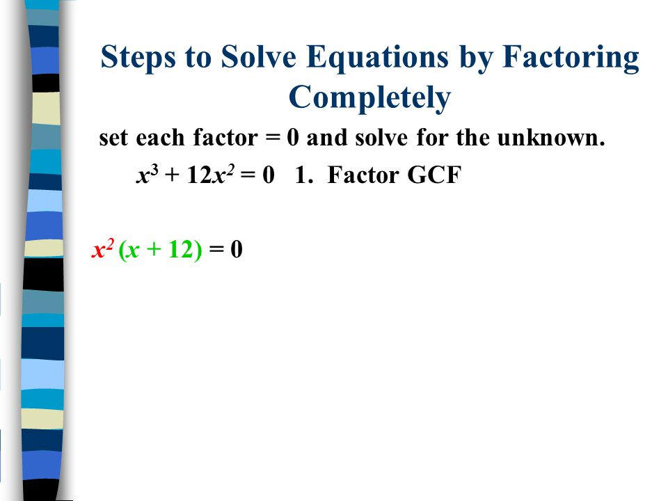 Steps to Solve Equations by Factoring Completely set each factor = 0 and solve for the unknown. x 3 + 12x 2 = 0 1. Factor GCF x 2 (x + 12) = 0