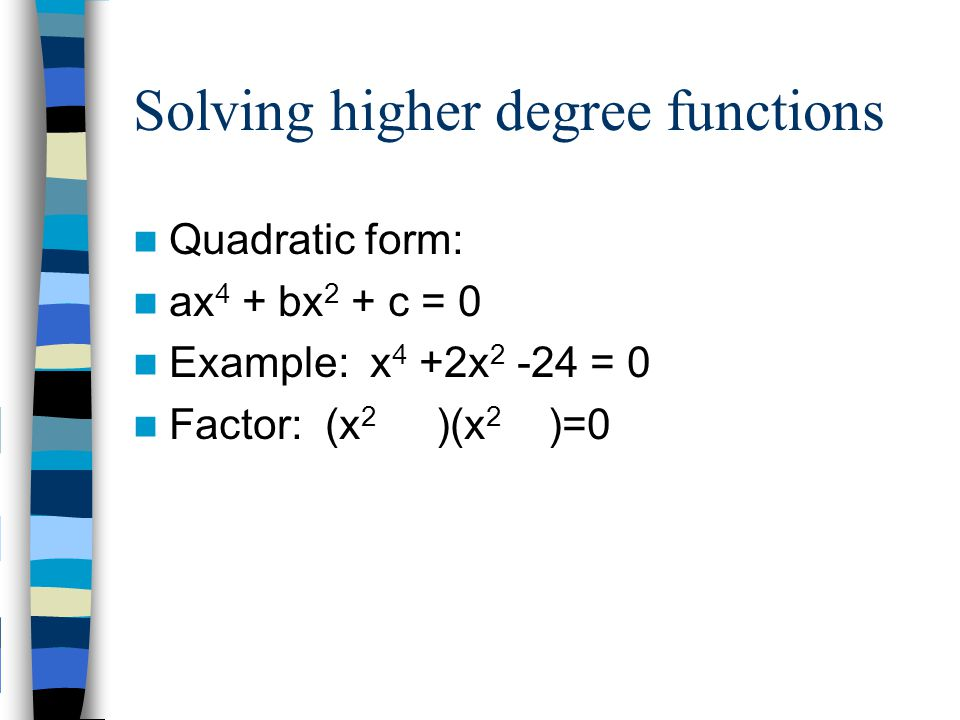 Solving higher degree functions Quadratic form: ax 4 + bx 2 + c = 0 Example: x 4 +2x 2 -24 = 0 Factor: (x 2 )(x 2 )=0