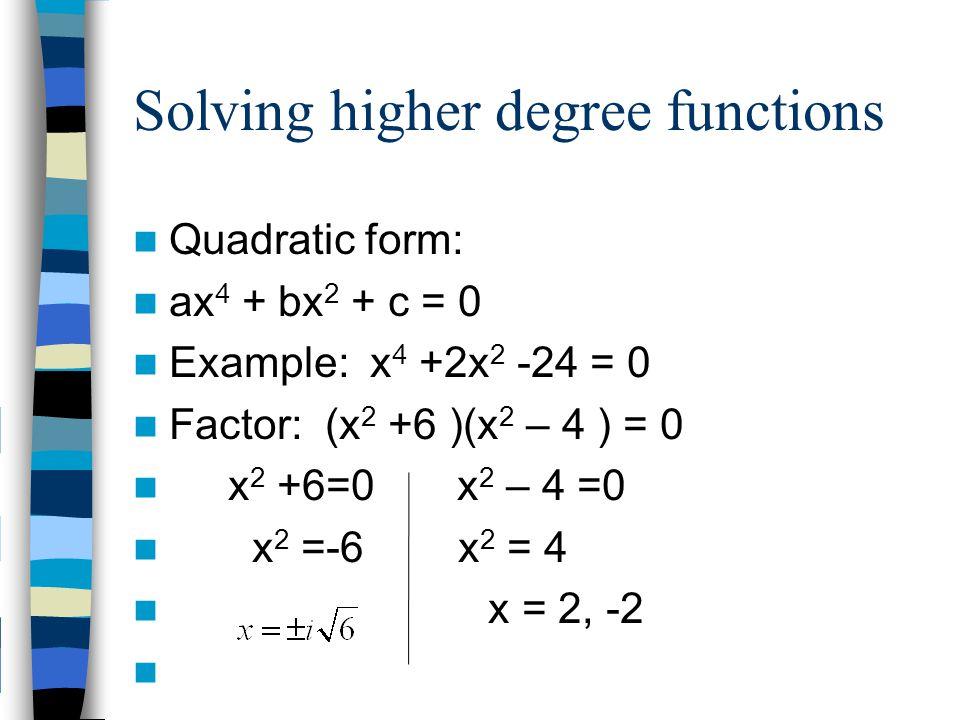 Solving higher degree functions Quadratic form: ax 4 + bx 2 + c = 0 Example: x 4 +2x 2 -24 = 0 Factor: (x 2 +6 )(x 2 – 4 ) = 0 x 2 +6=0 x 2 – 4 =0 x 2