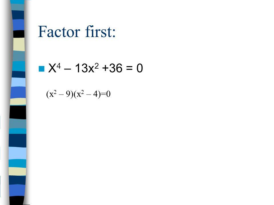 Factor first: X 4 – 13x 2 +36 = 0 (x 2 – 9)(x 2 – 4)=0