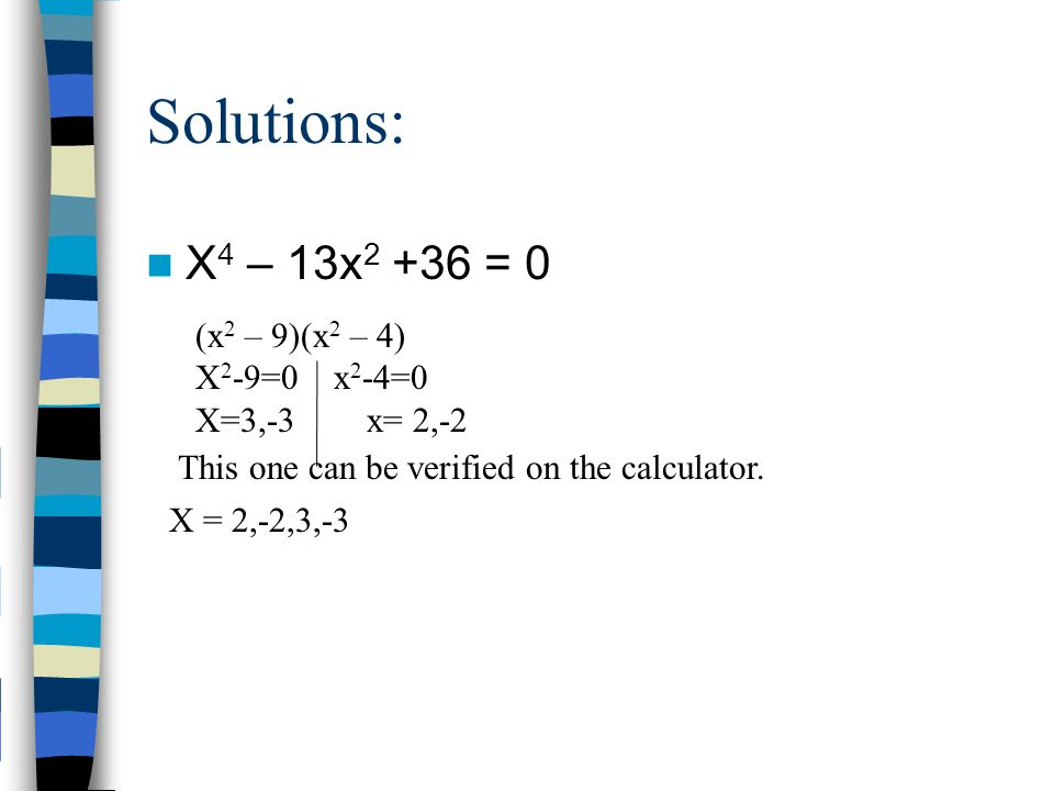 Solutions: X 4 – 13x 2 +36 = 0 This one can be verified on the calculator. X = 2,-2,3,-3 (x 2 – 9)(x 2 – 4) X 2 -9=0 x 2 -4=0 X=3,-3 x= 2,-2