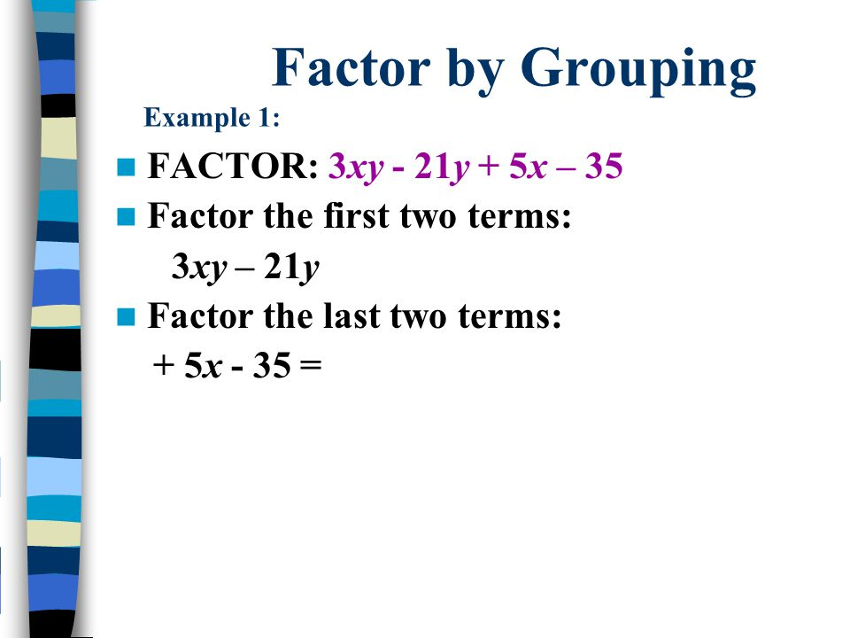 Factor by Grouping Example 1: FACTOR: 3xy - 21y + 5x – 35 Factor the first two terms: 3xy - 21y = 3y (x – 7) Factor the last two terms: + 5x - 35 = 5 (x – 7) The green parentheses are the same so it's the common factor