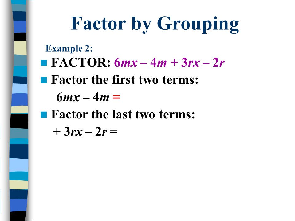 Factor by Grouping Example 2: FACTOR: 6mx – 4m + 3rx – 2r Factor the first two terms: 6mx – 4m = 2m (3x - 2) Factor the last two terms: + 3rx – 2r = r (3x - 2) The green parentheses are the same so it's the common factor Now you have a common factor (3x - 2) (2m + r)