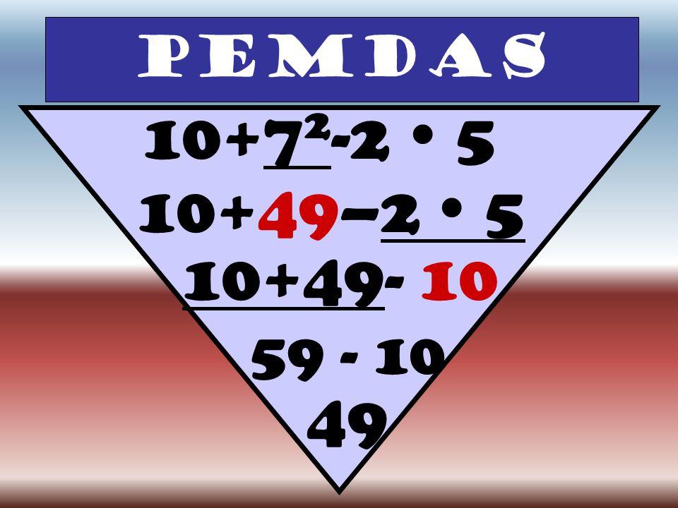 PEMDAS 10+7 2 -2  5 10+49–2  5 10+49- 10 59 - 10 49