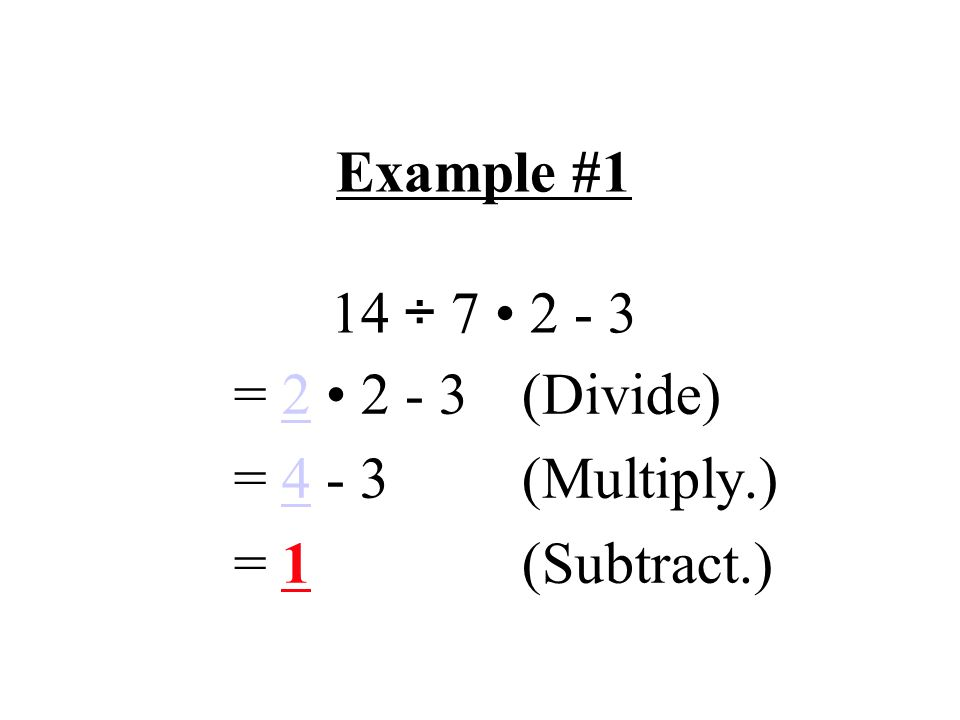 Example #1 14 ÷ 7 2 - 3 = 2 2 - 3 (Divide) = 4 - 3 (Multiply.) = 1(Subtract.)