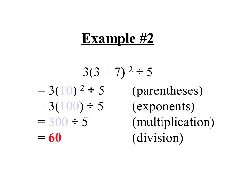 Example #2 3(3 + 7) 2 ÷ 5 = 3(10) 2 ÷ 5(parentheses) = 3(100) ÷ 5(exponents) = 300 ÷ 5(multiplication) = 60(division)