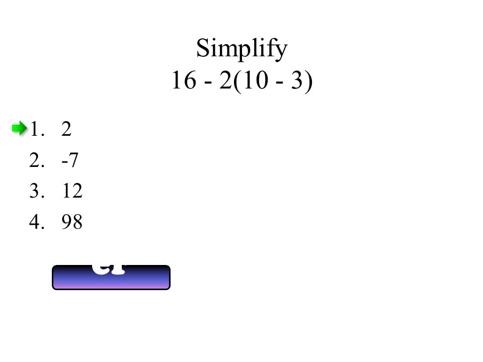 Simplify 16 - 2(10 - 3) Answ er Now 1.2 2.-7 3.12 4.98