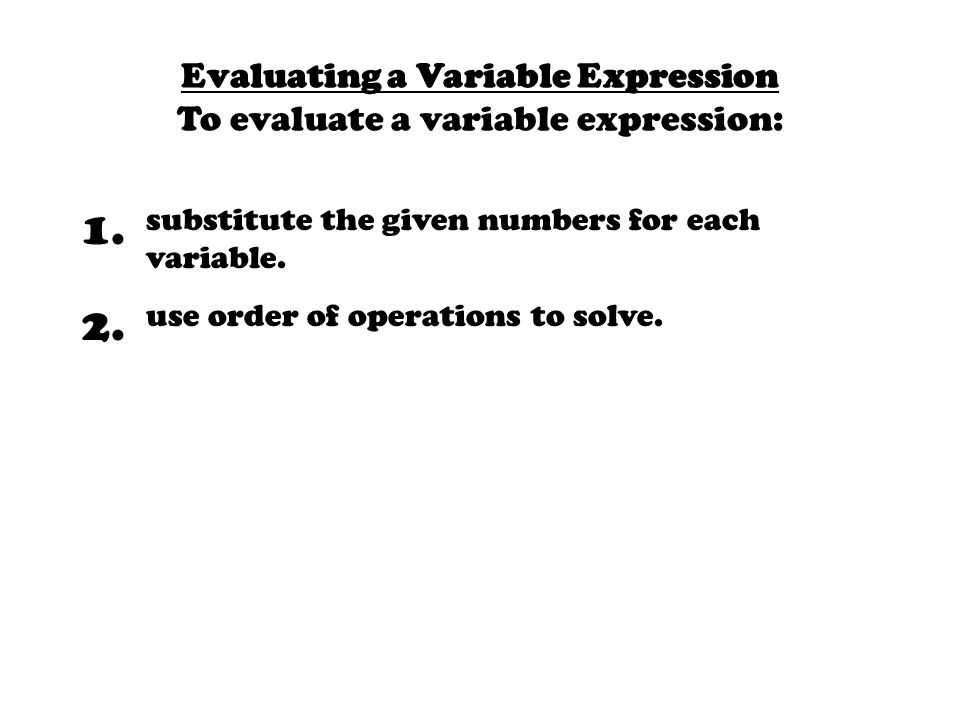 1. substitute the given numbers for each variable. 2. use order of operations to solve. Evaluating a Variable Expression To evaluate a variable expres