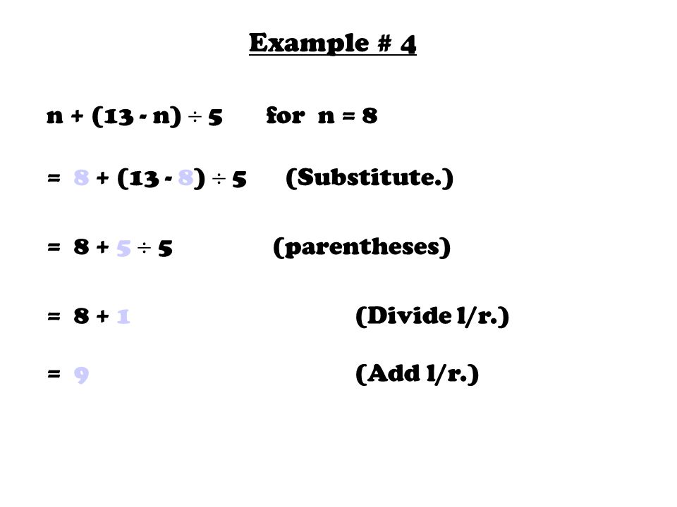 Example # 4 n + (13 - n)  5 for n = 8 = 8 + (13 - 8)  5 (Substitute.) =  5 (parentheses) = (Divide l/r.) = 9 (Add l/r.)