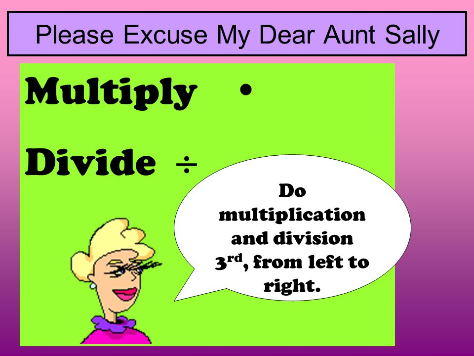 Multiply  Divide  Please Excuse My Dear Aunt Sally Do multiplication and division 3 rd, from left to right.