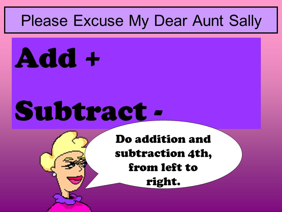 Add + Subtract - Please Excuse My Dear Aunt Sally Do addition and subtraction 4th, from left to right.