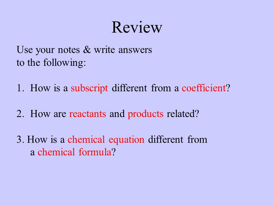Review Use your notes & write answers to the following: 1.How is a subscript different from a coefficient? 2.How are reactants and products related? 3