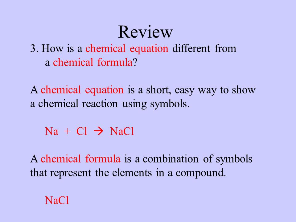 Review 3. How is a chemical equation different from a chemical formula? A chemical equation is a short, easy way to show a chemical reaction using sym