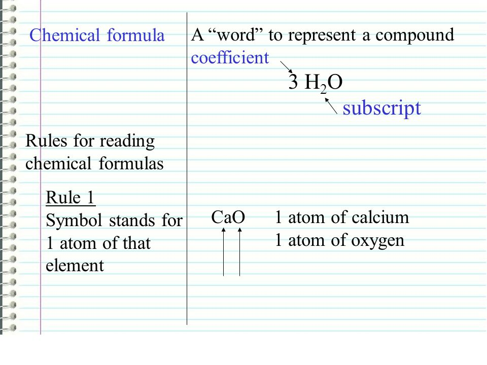 "Chemical formula A ""word"" to represent a compound coefficient 3 H 2 O subscript Rules for reading chemical formulas Rule 1 Symbol stands for 1 atom of"