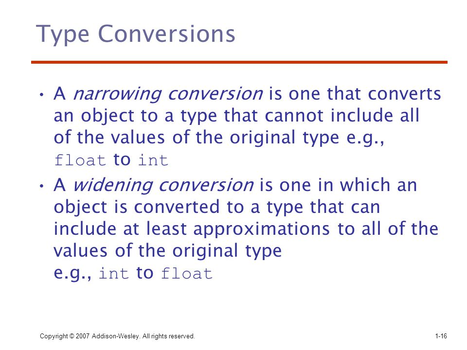 Copyright © 2007 Addison-Wesley. All rights reserved.1-16 Type Conversions A narrowing conversion is one that converts an object to a type that cannot