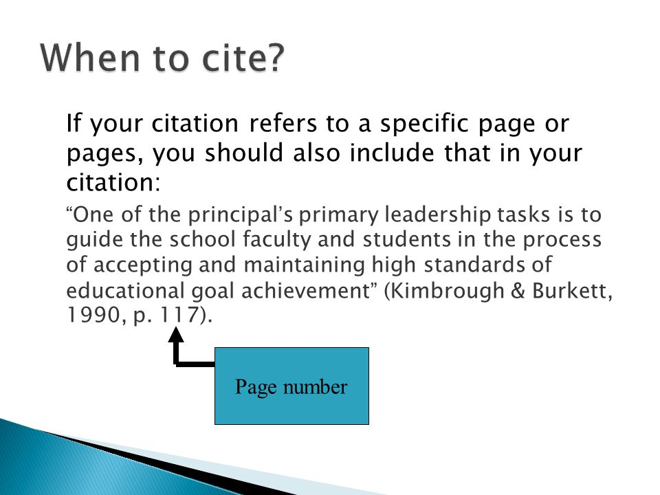 If your citation refers to a specific page or pages, you should also include that in your citation: One of the principal's primary leadership tasks is to guide the school faculty and students in the process of accepting and maintaining high standards of educational goal achievement (Kimbrough & Burkett, 1990, p.