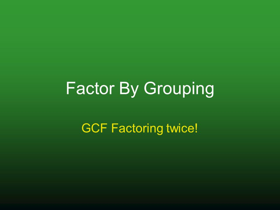 Factor By Grouping GCF Factoring twice!