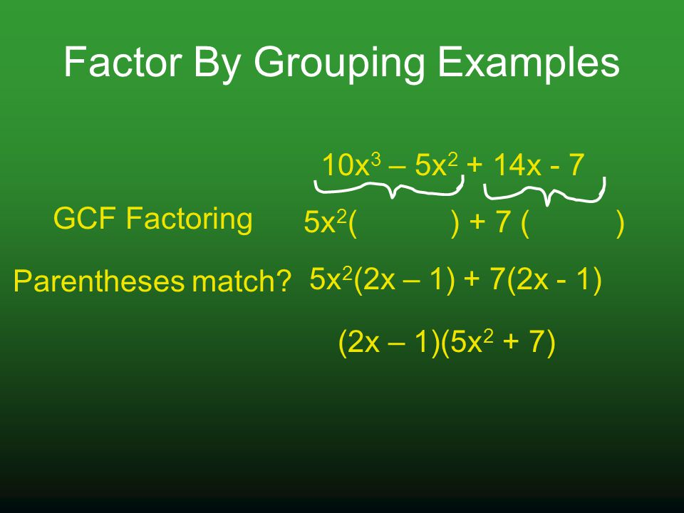 Factor By Grouping Examples 10x 3 – 5x 2 + 14x - 7 5x 2 ( ) 5x 2 (2x – 1) (2x – 1)(5x 2 + 7) GCF Factoring Parentheses match.