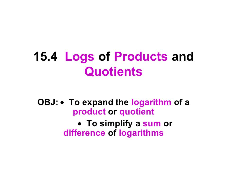 15.4 Logs of Products and Quotients OBJ:  To expand the logarithm of a product or quotient  To simplify a sum or difference of logarithms